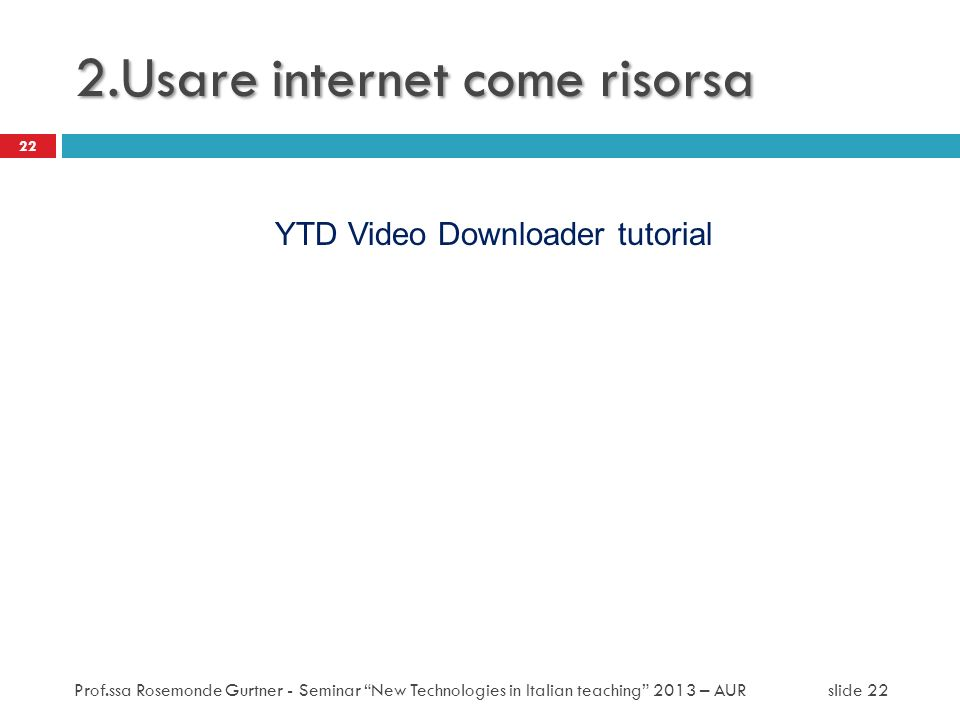 2.Usare internet come risorsa YTD Video Downloader tutorial 22 Prof.ssa Rosemonde Gurtner - Seminar New Technologies in Italian teaching 2013 – AUR sl