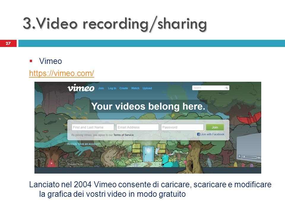 3.Video recording/sharing 27 Vimeo https://vimeo.com/ Lanciato nel 2004 Vimeo consente di caricare, scaricare e modificare la grafica dei vostri video in modo gratuito