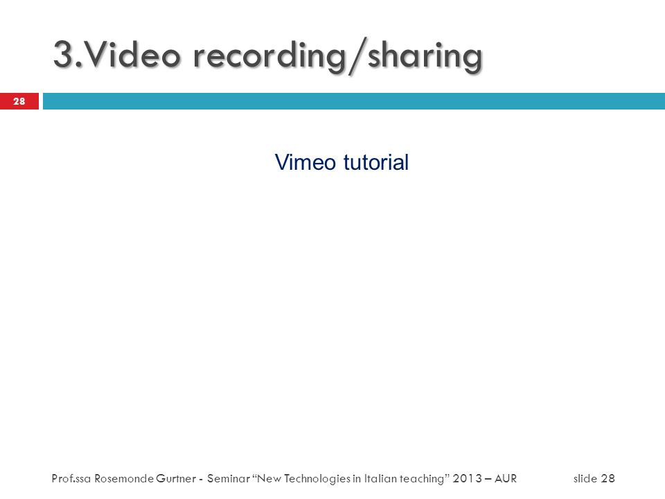 3.Video recording/sharing Vimeo tutorial 28 Prof.ssa Rosemonde Gurtner - Seminar New Technologies in Italian teaching 2013 – AUR slide 28
