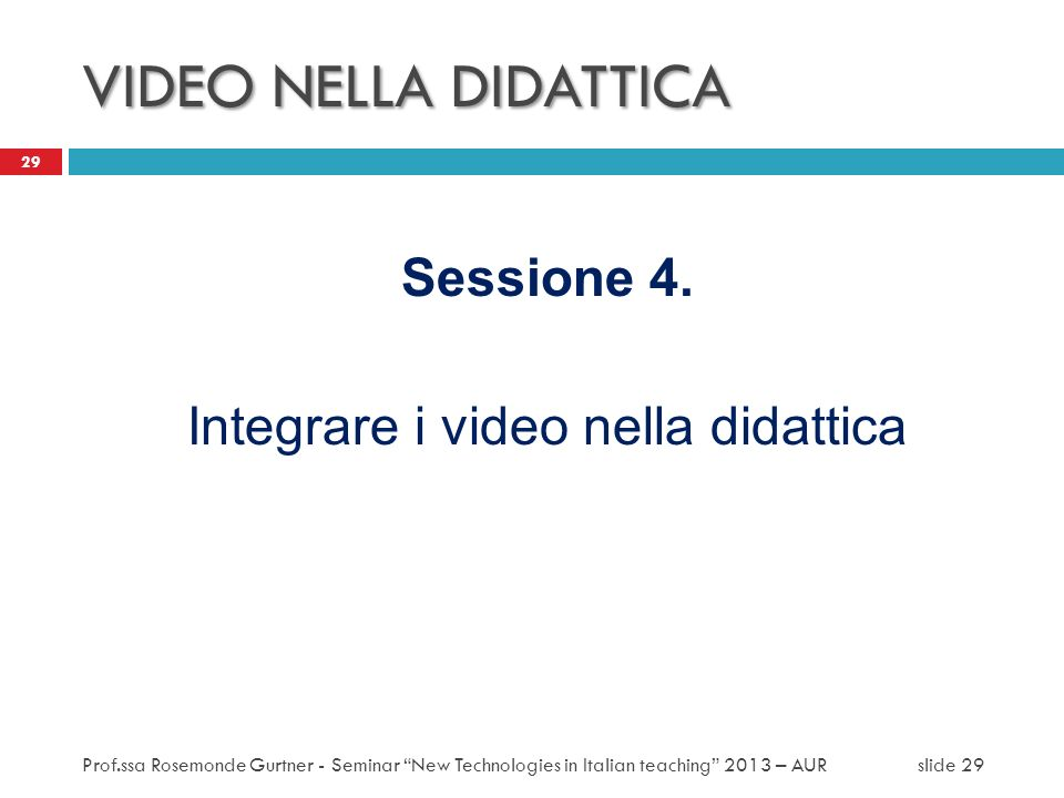 VIDEO NELLA DIDATTICA Sessione 4. Integrare i video nella didattica 29 Prof.ssa Rosemonde Gurtner - Seminar New Technologies in Italian teaching 2013