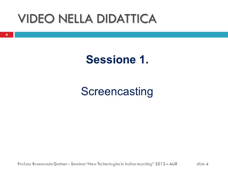 VIDEO NELLA DIDATTICA Sessione 1. Screencasting 4 Prof.ssa Rosemonde Gurtner - Seminar New Technologies in Italian teaching 2013 – AUR slide 4