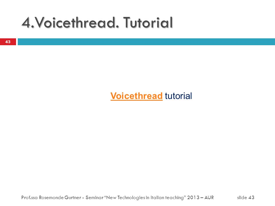 VoicethreadVoicethread tutorial 43 4.Voicethread. Tutorial Prof.ssa Rosemonde Gurtner - Seminar New Technologies in Italian teaching 2013 – AUR slide