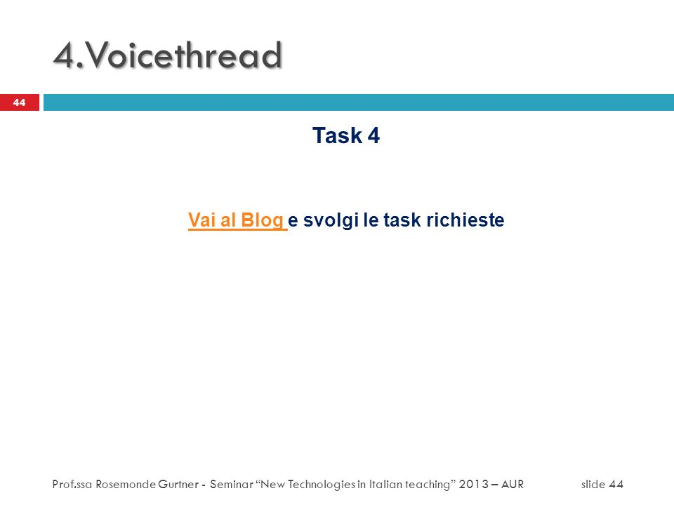 Task 4 Vai al Blog Vai al Blog e svolgi le task richieste 44 4.Voicethread Prof.ssa Rosemonde Gurtner - Seminar New Technologies in Italian teaching 2