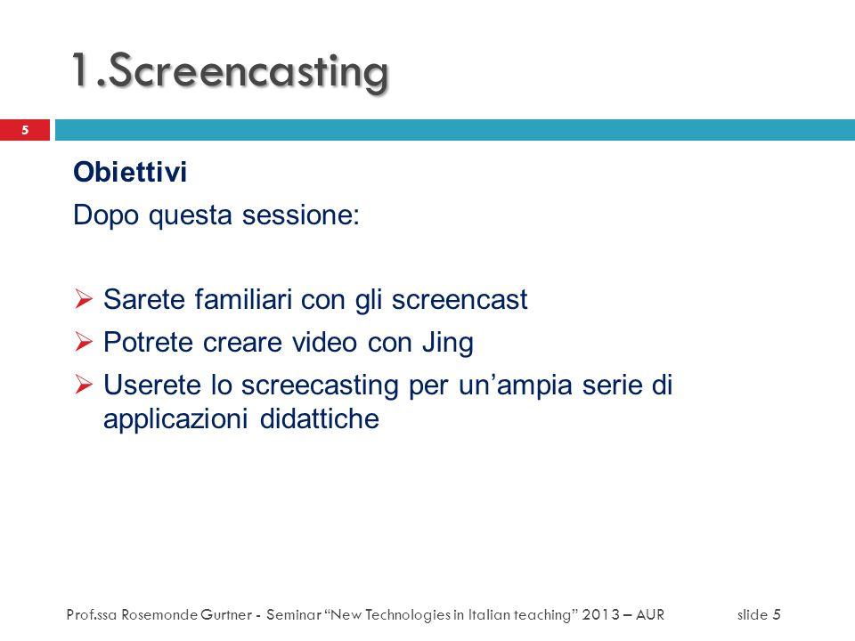 1.Screencasting Obiettivi Dopo questa sessione: Sarete familiari con gli screencast Potrete creare video con Jing Userete lo screecasting per unampia