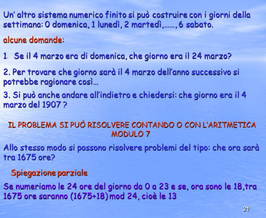 21 Un altro sistema numerico finito si può costruire con i giorni della settimana: 0 domenica, 1 lunedì, 2 martedì,……, 6 sabato. alcune domande: 1Se i