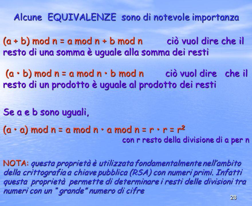 28 Alcune EQUIVALENZE sono di notevole importanza (a + b) mod n = a mod n + b mod n ciò vuol dire che il resto di una somma è uguale alla somma dei re