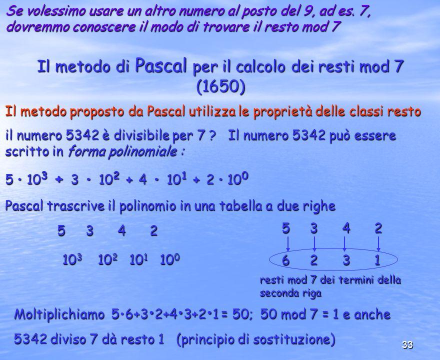 33 Il metodo di Pascal per il calcolo dei resti mod 7 (1650) Se volessimo usare un altro numero al posto del 9, ad es. 7, dovremmo conoscere il modo d
