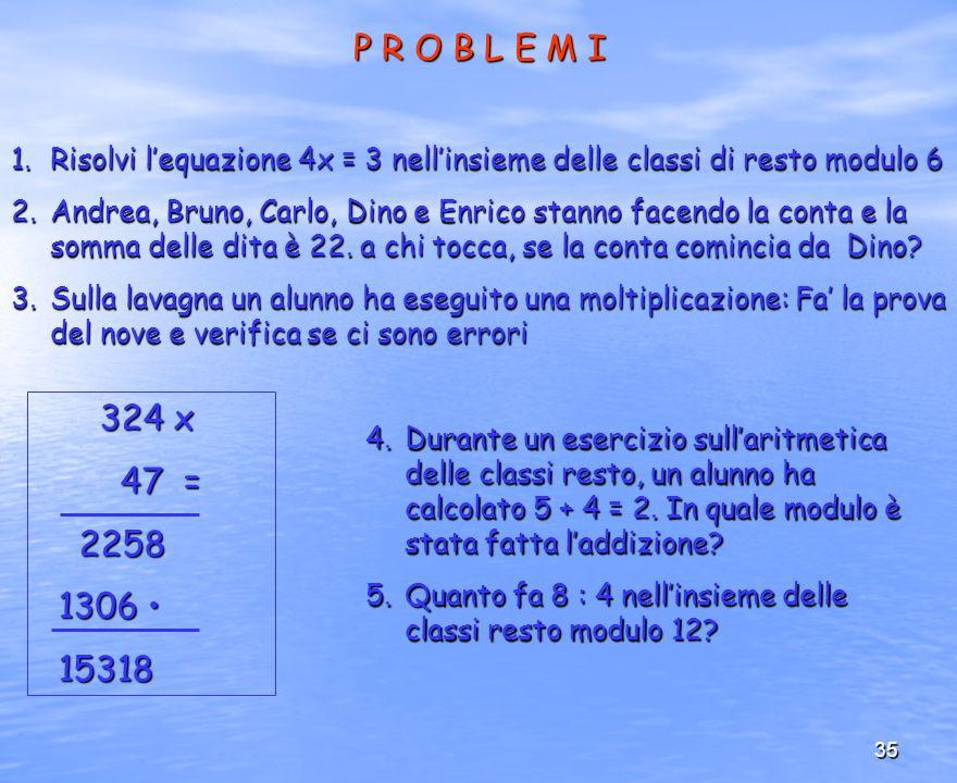 35 P R O B L E M I 1.Risolvi lequazione 4x = 3 nellinsieme delle classi di resto modulo 6 2.Andrea, Bruno, Carlo, Dino e Enrico stanno facendo la cont