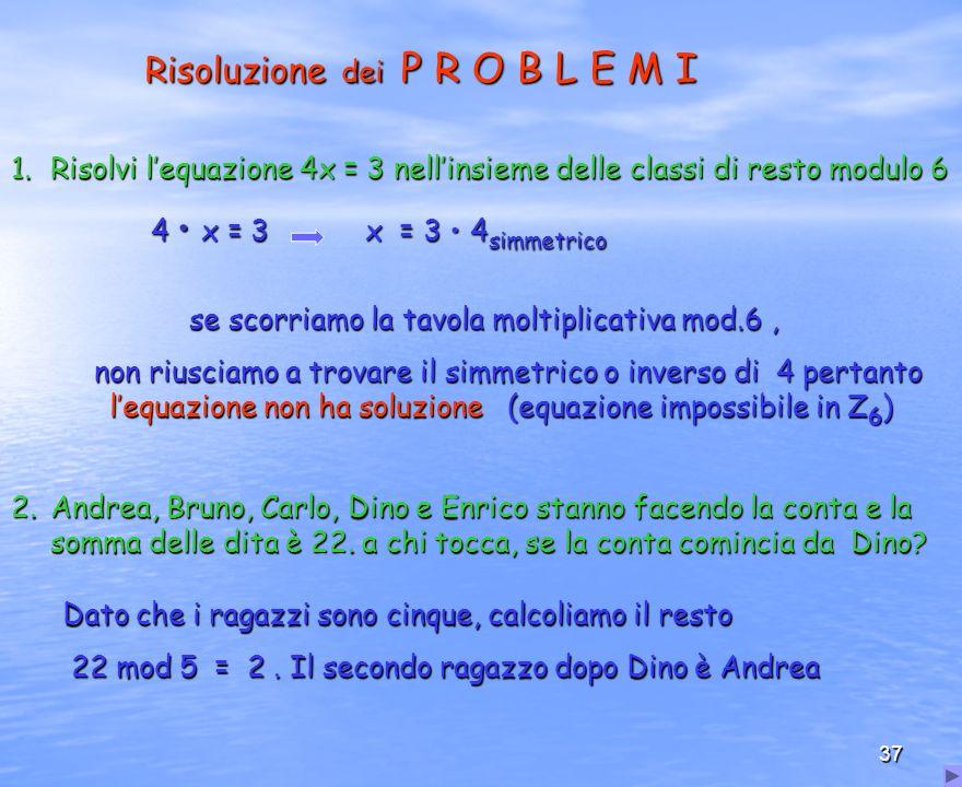 37 Risoluzione dei P R O B L E M I 1.Risolvi lequazione 4x = 3 nellinsieme delle classi di resto modulo 6 4 x = 3 x = 3 4 simmetrico 4 x = 3 x = 3 4 s