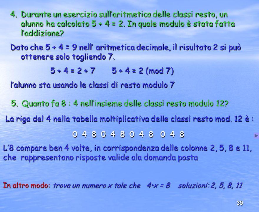 39 4.Durante un esercizio sullaritmetica delle classi resto, un alunno ha calcolato 5 + 4 = 2. In quale modulo è stata fatta laddizione? Dato che 5 +