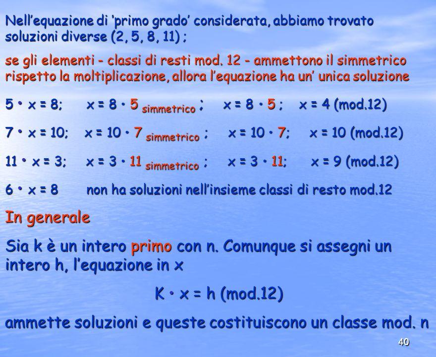 40 Nellequazione di primo grado considerata, abbiamo trovato soluzioni diverse (2, 5, 8, 11) ; se gli elementi - classi di resti mod. 12 - ammettono i