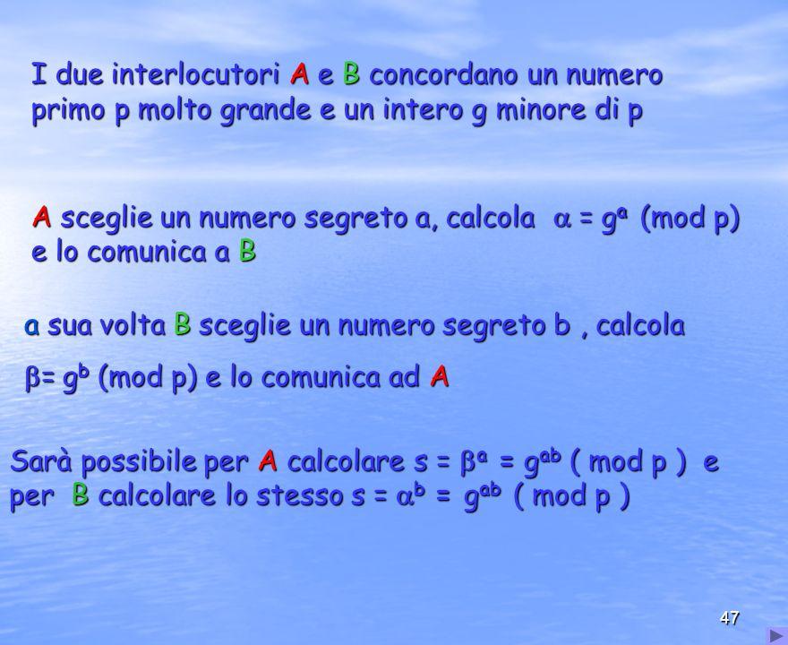 47 I due interlocutori A e B concordano un numero primo p molto grande e un intero g minore di p A sceglie un numero segreto a, calcola = g a (mod p)
