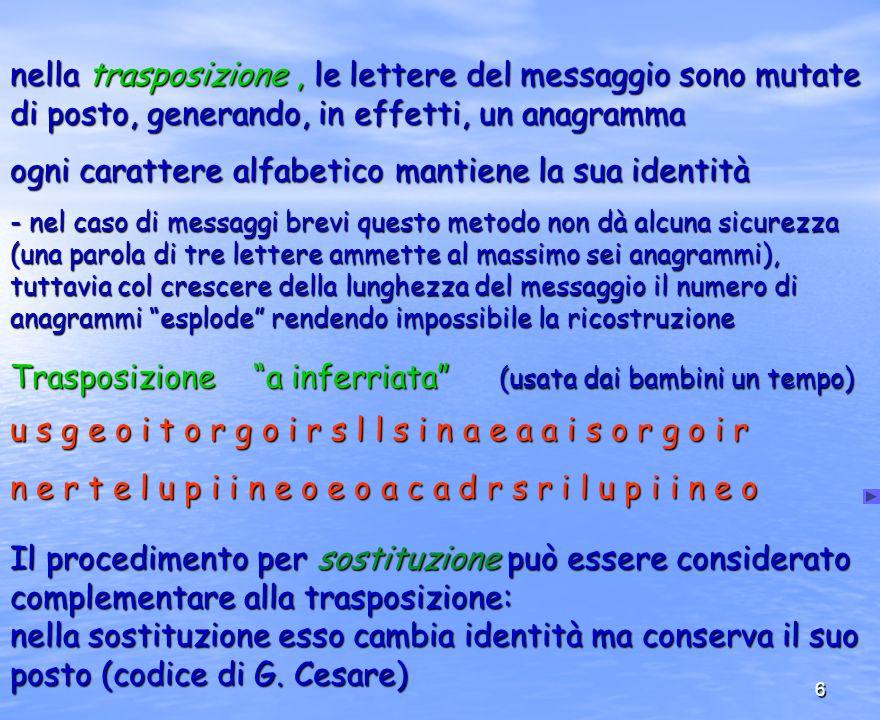 6 nella trasposizione, le lettere del messaggio sono mutate di posto, generando, in effetti, un anagramma ogni carattere alfabetico mantiene la sua id