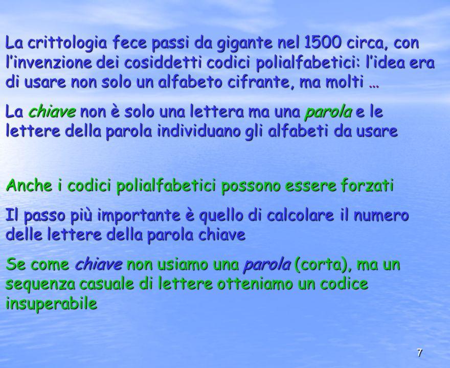 7 La crittologia fece passi da gigante nel 1500 circa, con linvenzione dei cosiddetti codici polialfabetici: lidea era di usare non solo un alfabeto c