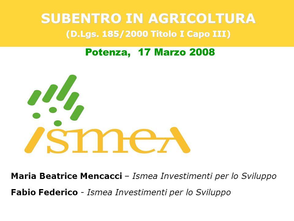 Potenza, 17 Marzo 2008 SUBENTRO IN AGRICOLTURA (D.Lgs. 185/2000 Titolo I Capo III) Maria Beatrice Mencacci – Ismea Investimenti per lo Sviluppo Fabio