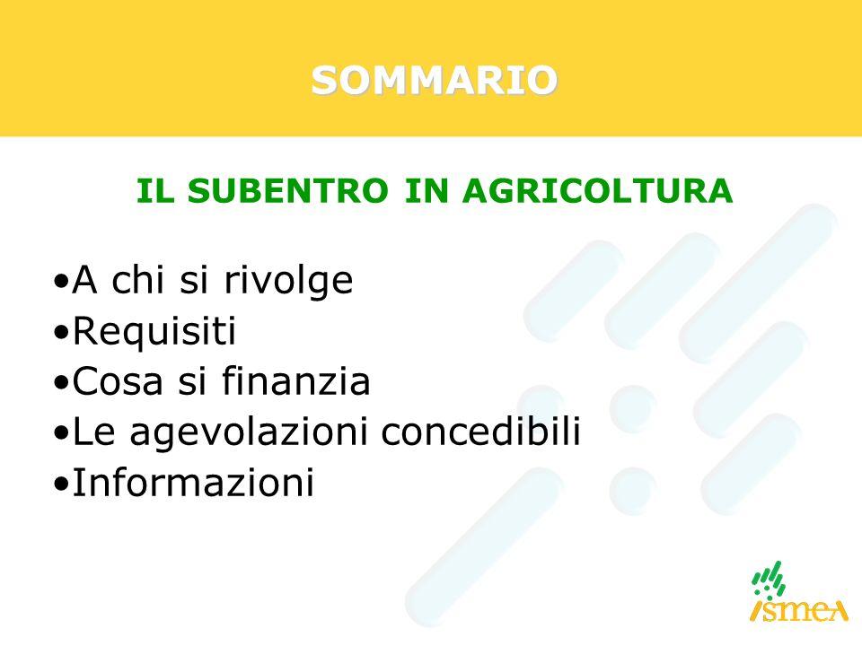 SOMMARIO A chi si rivolge Requisiti Cosa si finanzia Le agevolazioni concedibili Informazioni IL SUBENTRO IN AGRICOLTURA