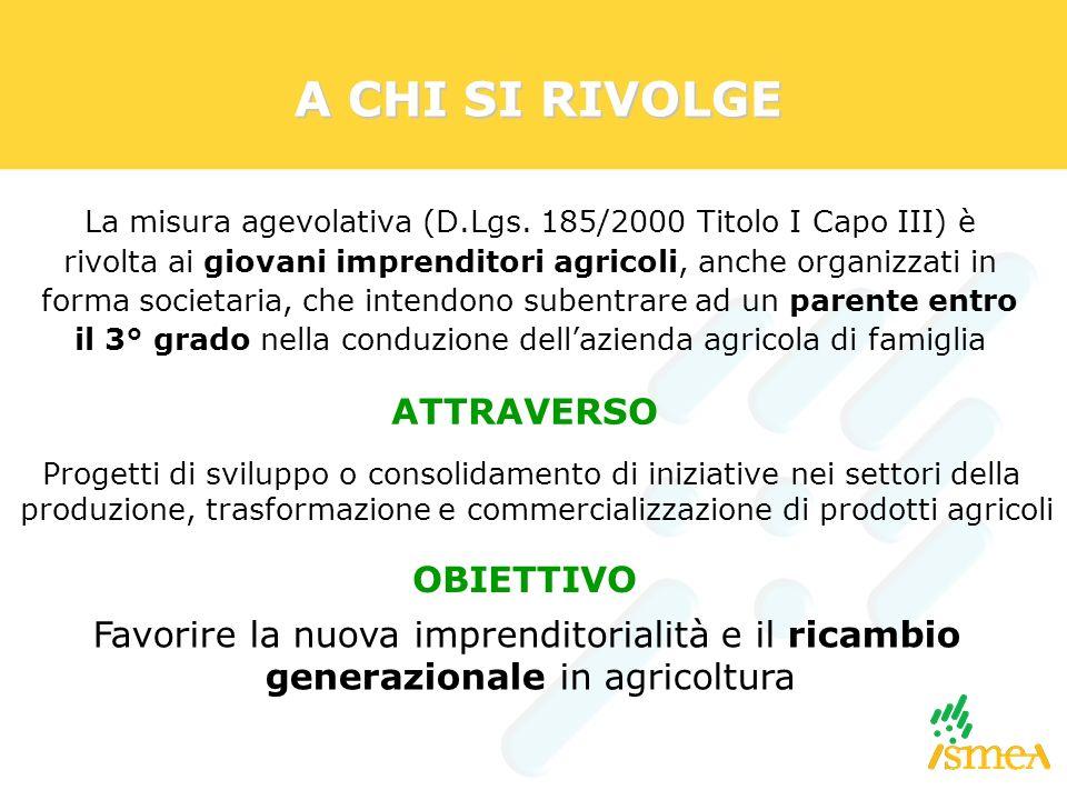 A CHI SI RIVOLGE La misura agevolativa (D.Lgs. 185/2000 Titolo I Capo III) è rivolta ai giovani imprenditori agricoli, anche organizzati in forma soci