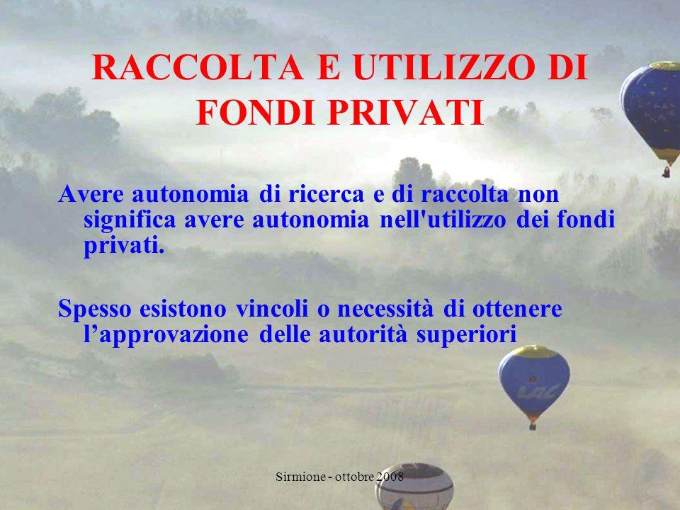 Sirmione - ottobre 2008 RACCOLTA E UTILIZZO DI FONDI PRIVATI Avere autonomia di ricerca e di raccolta non significa avere autonomia nell utilizzo dei fondi privati.