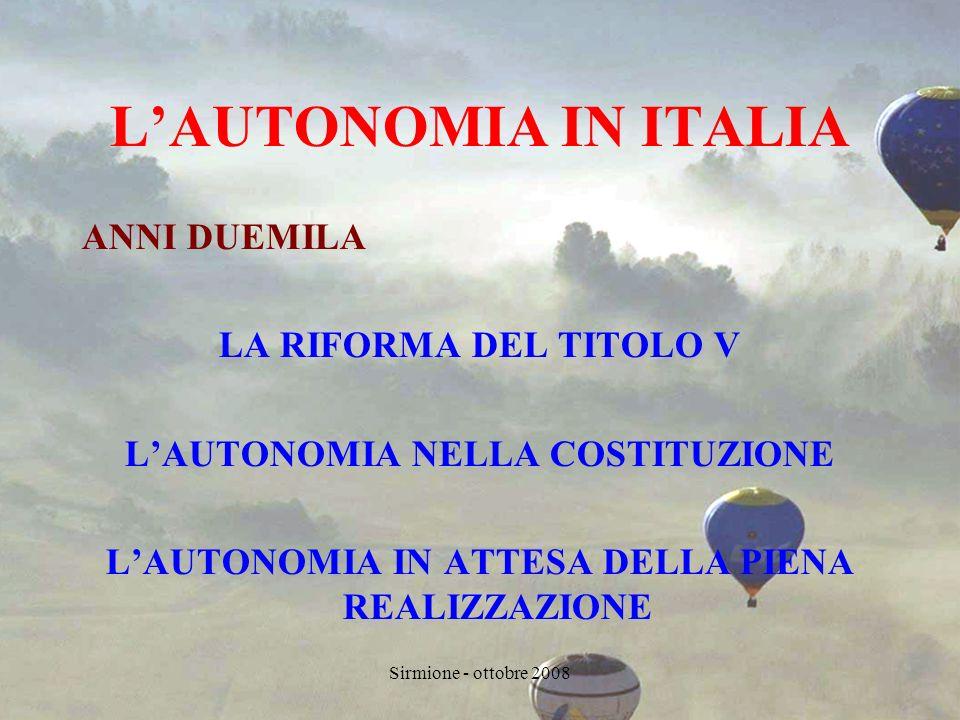 Sirmione - ottobre 2008 LAUTONOMIA IN ITALIA ANNI DUEMILA LA RIFORMA DEL TITOLO V LAUTONOMIA NELLA COSTITUZIONE LAUTONOMIA IN ATTESA DELLA PIENA REALIZZAZIONE