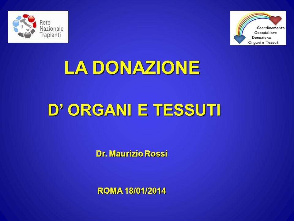 LA DONAZIONE D ORGANI E TESSUTI D ORGANI E TESSUTI Dr. Maurizio Rossi ROMA 18/01/2014