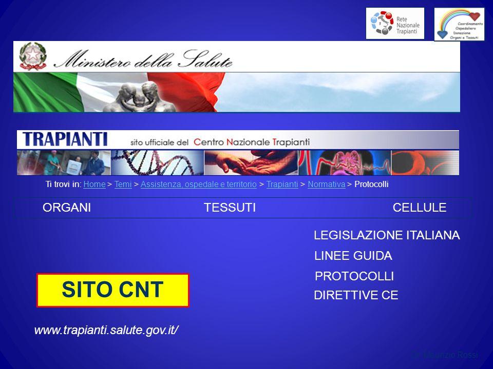 Ti trovi in: Home > Temi > Assistenza, ospedale e territorio > Trapianti > Normativa > ProtocolliHomeTemiAssistenza, ospedale e territorioTrapiantiNormativa LEGISLAZIONE ITALIANA LINEE GUIDA PROTOCOLLI ORGANI TESSUTI CELLULE DIRETTIVE CE SITO CNT www.trapianti.salute.gov.it/ Dr.