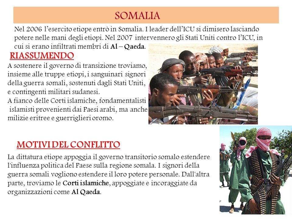 SOMALIA Nel 2006 lesercito etiope entrò in Somalia. I leader dellICU si dimisero lasciando potere nelle mani degli etiopi. Nel 2007 intervennero gli S