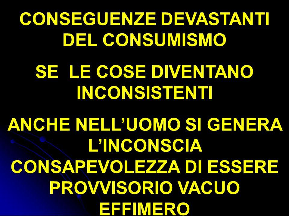 CONSEGUENZE DEVASTANTI DEL CONSUMISMO SE LE COSE DIVENTANO INCONSISTENTI ANCHE NELLUOMO SI GENERA LINCONSCIA CONSAPEVOLEZZA DI ESSERE PROVVISORIO VACU