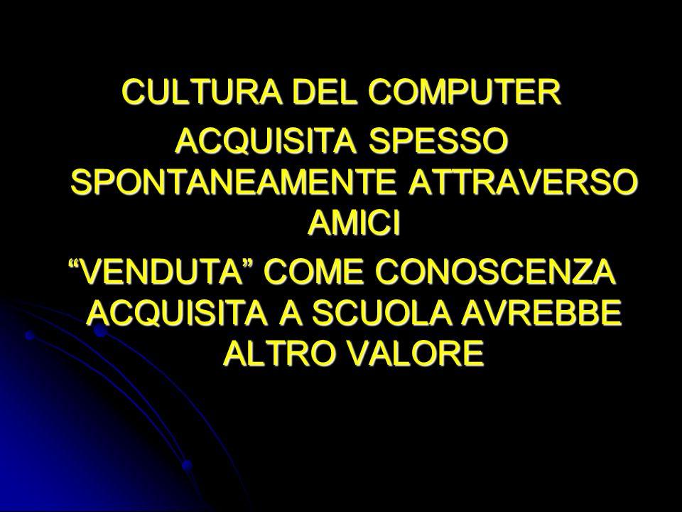 CULTURA DEL COMPUTER ACQUISITA SPESSO SPONTANEAMENTE ATTRAVERSO AMICI VENDUTA COME CONOSCENZA ACQUISITA A SCUOLA AVREBBE ALTRO VALORE