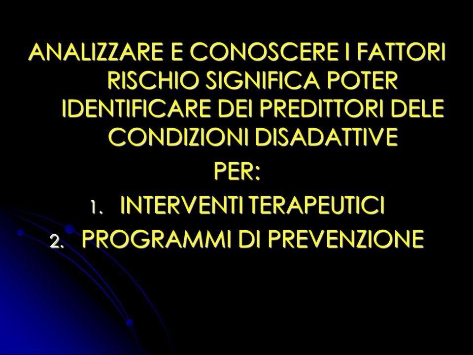 ANALIZZARE E CONOSCERE I FATTORI RISCHIO SIGNIFICA POTER IDENTIFICARE DEI PREDITTORI DELE CONDIZIONI DISADATTIVE PER: 1. INTERVENTI TERAPEUTICI 2. PRO
