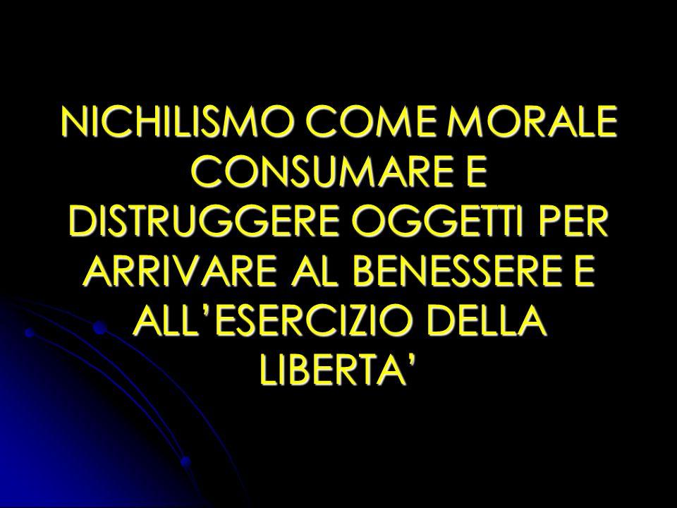 NICHILISMO COME MORALE CONSUMARE E DISTRUGGERE OGGETTI PER ARRIVARE AL BENESSERE E ALLESERCIZIO DELLA LIBERTA