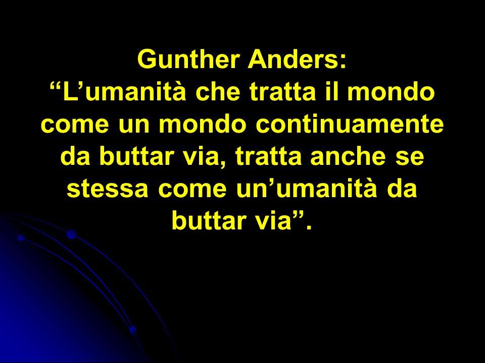 Gunther Anders: Lumanità che tratta il mondo come un mondo continuamente da buttar via, tratta anche se stessa come unumanità da buttar via.