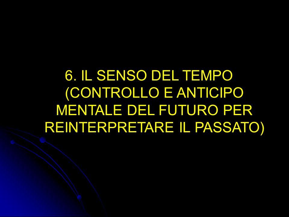 6. 6. IL SENSO DEL TEMPO (CONTROLLO E ANTICIPO MENTALE DEL FUTURO PER REINTERPRETARE IL PASSATO)