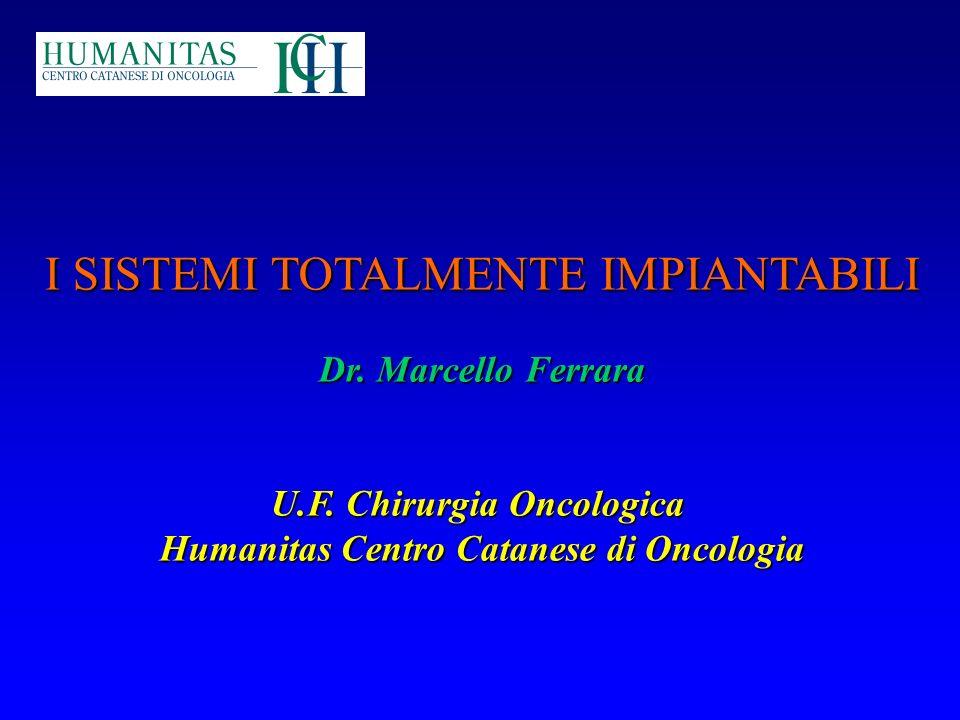 I SISTEMI TOTALMENTE IMPIANTABILI Dr. Marcello Ferrara U.F. Chirurgia Oncologica Humanitas Centro Catanese di Oncologia