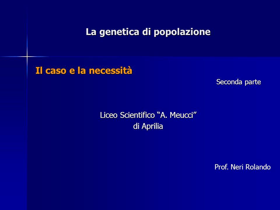 La genetica di popolazione Il caso e la necessità Seconda parte Liceo Scientifico A. Meucci di Aprilia Prof. Neri Rolando