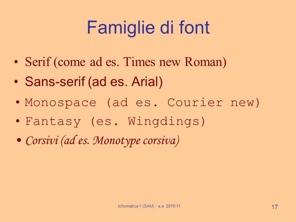 Informatica 1 (SAM) - a.a. 2010/11 17 Famiglie di font Serif (come ad es. Times new Roman) Sans-serif (ad es. Arial) Monospace (ad es. Courier new) Fa