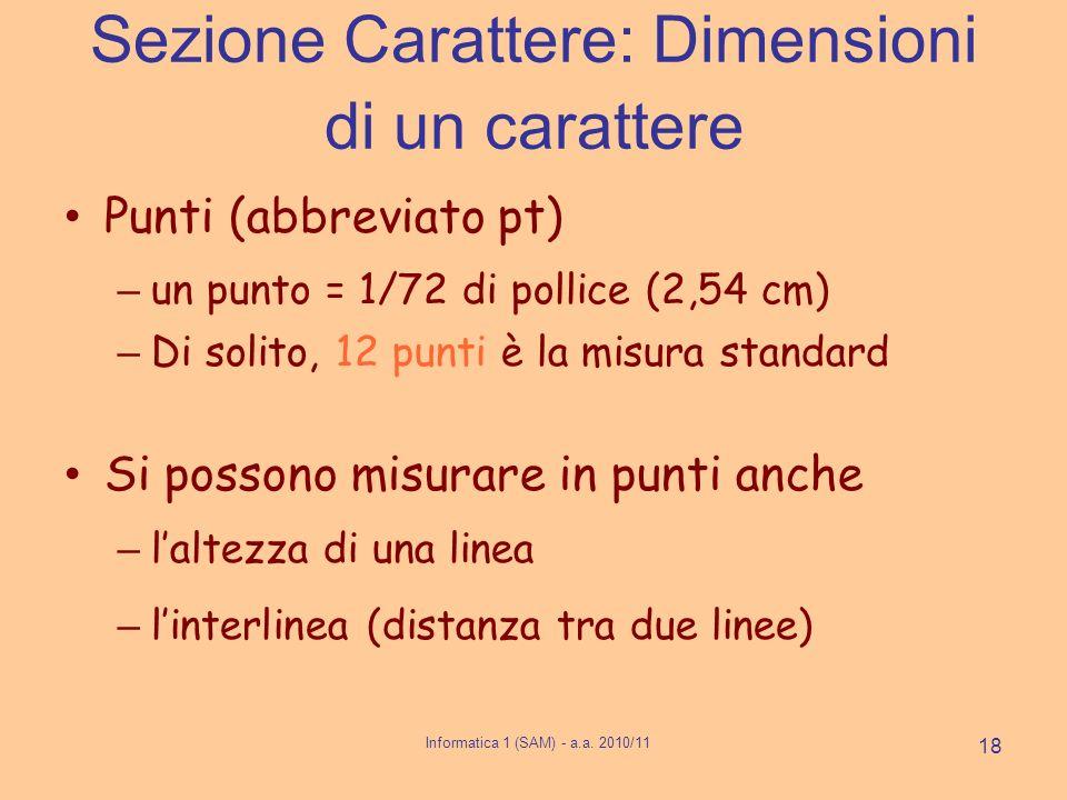 Informatica 1 (SAM) - a.a. 2010/11 18 Sezione Carattere: Dimensioni di un carattere Punti (abbreviato pt) – un punto = 1/72 di pollice (2,54 cm) – Di