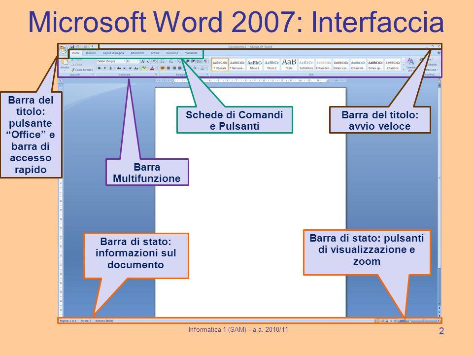 Microsoft Word 2007: Interfaccia Informatica 1 (SAM) - a.a. 2010/11 2 Barra Multifunzione Schede di Comandi e Pulsanti Barra di stato: informazioni su
