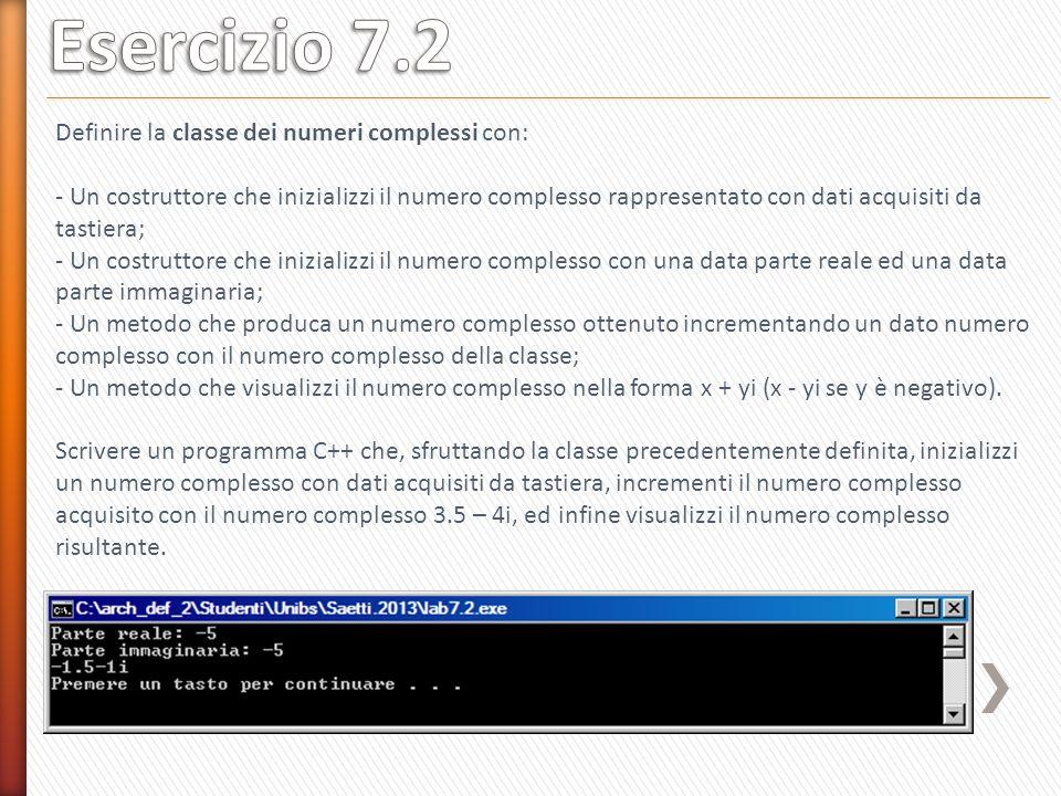 #include using namespace std; class Complesso { public: Complesso(); Complesso(float,float); void Stampa(); Complesso Somma(Complesso); private: float Re, Im; }; int main() { } Definire la classe dei numeri complessi con: - Un costruttore che inizializzi il numero complesso rappresentato con dati acquisiti da tastiera; - Un costruttore che inizializzi il numero complesso con una data parte reale ed una data parte immaginaria; - Un metodo che produca un numero complesso ottenuto incrementando un dato numero complesso con il numero complesso della classe; - Un metodo che visualizzi il numero complesso nella forma x + yi (x - yi se y è negativo).