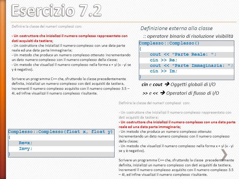 Complesso::Complesso() { cout << Parte Reale: ; cin >> Re; cout << Parte Immaginaria: ; cin >> Im; } :: operatore binario di risoluzione visibilità Definizione esterna alla classe Complesso::Complesso(float x, float y) { Re=x; Im=y; } >> e << Operatori di flusso di I/O cin e cout Oggetti globali di I/O Definire la classe dei numeri complessi con: - Un costruttore che inizializzi il numero complesso rappresentato con dati acquisiti da tastiera; - Un costruttore che inizializzi il numero complesso con una data parte reale ed una data parte immaginaria; - Un metodo che produca un numero complesso ottenuto incrementando un dato numero complesso con il numero complesso della classe; - Un metodo che visualizzi il numero complesso nella forma x + yi (x - yi se y è negativo).