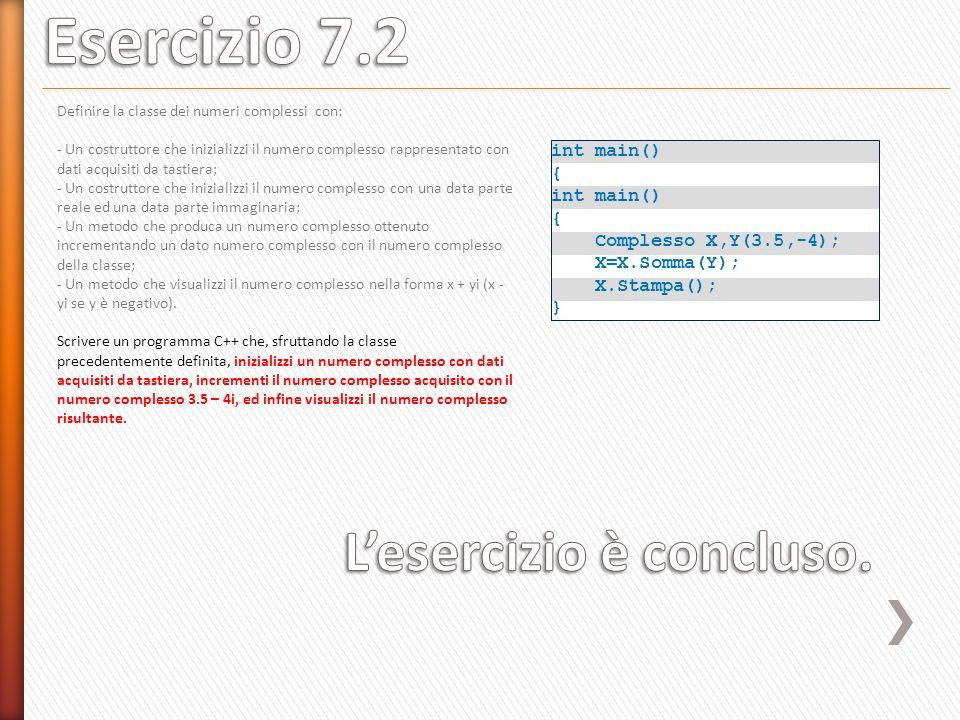 int main() { int main() { Complesso X,Y(3.5,-4); X=X.Somma(Y); X.Stampa(); } Definire la classe dei numeri complessi con: - Un costruttore che inizializzi il numero complesso rappresentato con dati acquisiti da tastiera; - Un costruttore che inizializzi il numero complesso con una data parte reale ed una data parte immaginaria; - Un metodo che produca un numero complesso ottenuto incrementando un dato numero complesso con il numero complesso della classe; - Un metodo che visualizzi il numero complesso nella forma x + yi (x - yi se y è negativo).