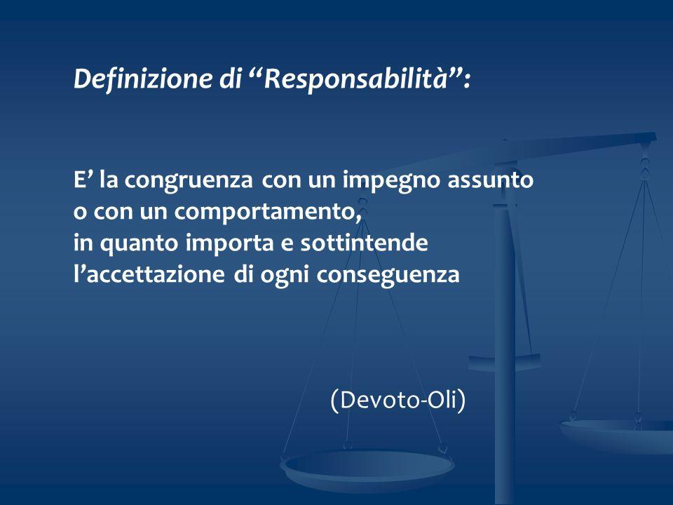 Definizione di Responsabilità: E la congruenza con un impegno assunto o con un comportamento, in quanto importa e sottintende laccettazione di ogni conseguenza (Devoto-Oli)