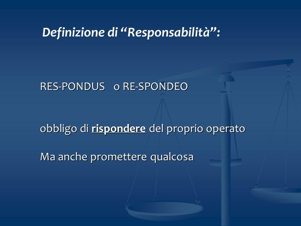 RES-PONDUS o RE-SPONDEO obbligo di rispondere del proprio operato Ma anche promettere qualcosa Definizione di Responsabilità: