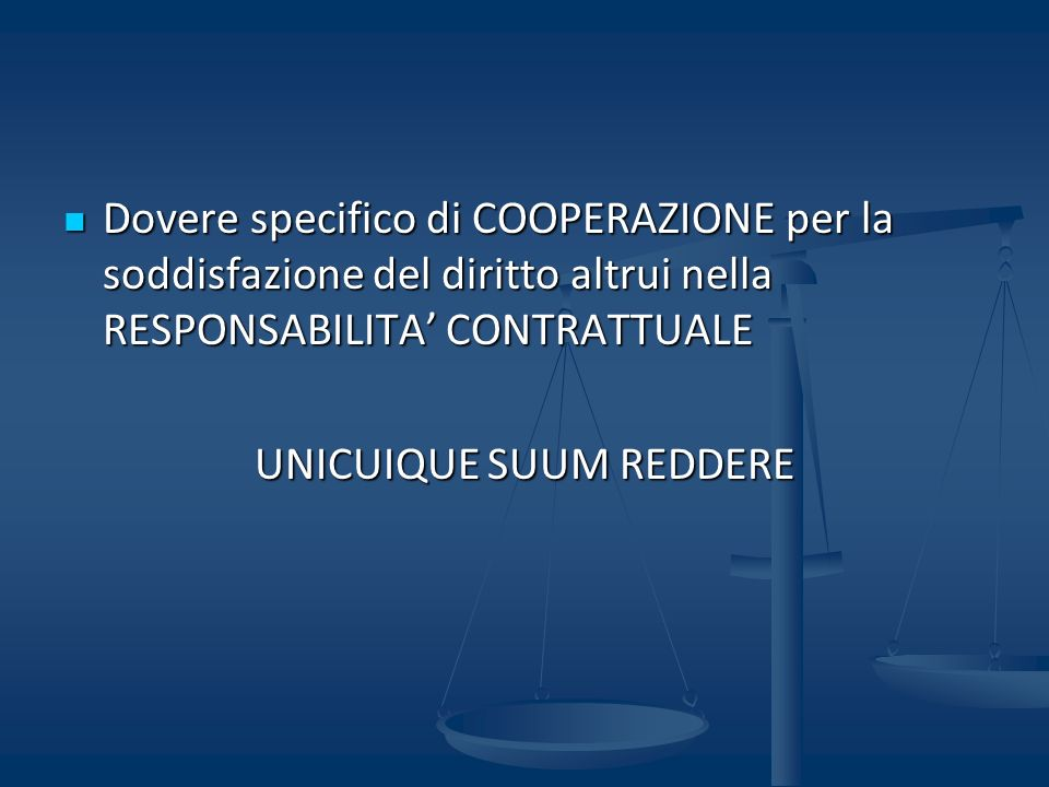 Dovere specifico di COOPERAZIONE per la soddisfazione del diritto altrui nella RESPONSABILITA CONTRATTUALE Dovere specifico di COOPERAZIONE per la soddisfazione del diritto altrui nella RESPONSABILITA CONTRATTUALE UNICUIQUE SUUM REDDERE
