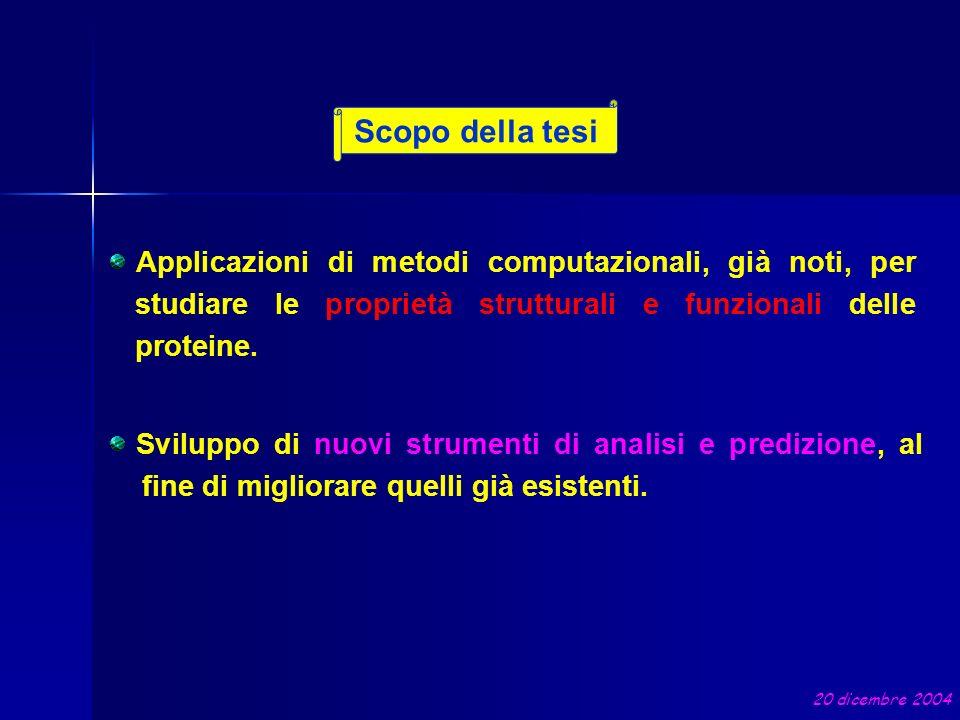 Scopo della tesi 20 dicembre 2004 Applicazioni di metodi computazionali, già noti, per studiare le proprietà strutturali e funzionali delle proteine.