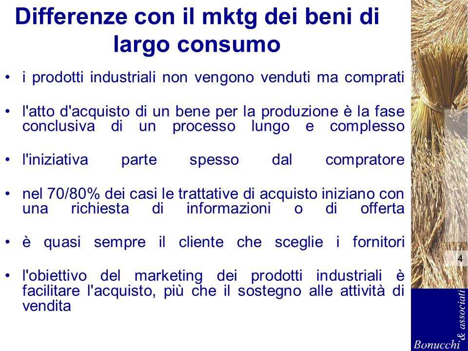 4 Differenze con il mktg dei beni di largo consumo i prodotti industriali non vengono venduti ma comprati l'atto d'acquisto di un bene per la produzio