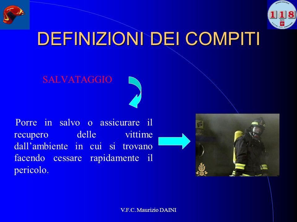 V.F.C. Maurizio DAINI DEFINIZIONI DEI COMPITI SALVATAGGIO Porre in salvo o assicurare il recupero delle vittime dallambiente in cui si trovano facendo