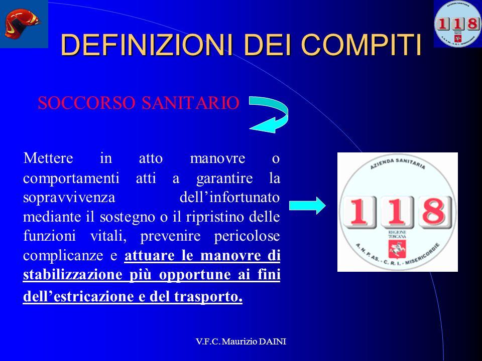 V.F.C. Maurizio DAINI DEFINIZIONI DEI COMPITI SOCCORSO SANITARIO Mettere in atto manovre o comportamenti atti a garantire la sopravvivenza dellinfortu