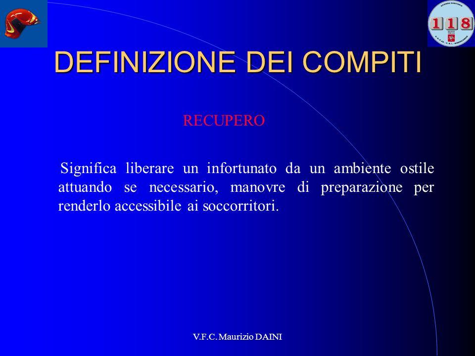 V.F.C. Maurizio DAINI DEFINIZIONE DEI COMPITI RECUPERO Significa liberare un infortunato da un ambiente ostile attuando se necessario, manovre di prep