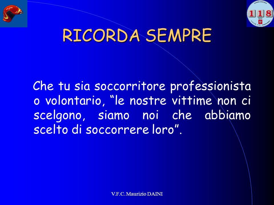 V.F.C. Maurizio DAINI RICORDA SEMPRE Che tu sia soccorritore professionista o volontario, le nostre vittime non ci scelgono, siamo noi che abbiamo sce