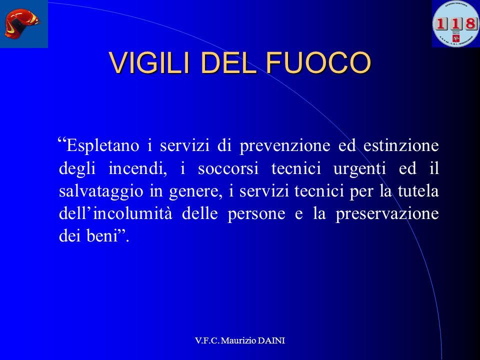 V.F.C. Maurizio DAINI VIGILI DEL FUOCO Espletano i servizi di prevenzione ed estinzione degli incendi, i soccorsi tecnici urgenti ed il salvataggio in